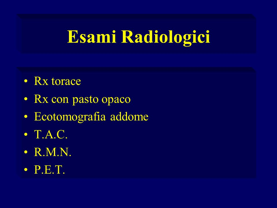 Esami Radiologici Rx torace Rx con pasto opaco Ecotomografia addome T.A.C. R.M.N. P.E.T.