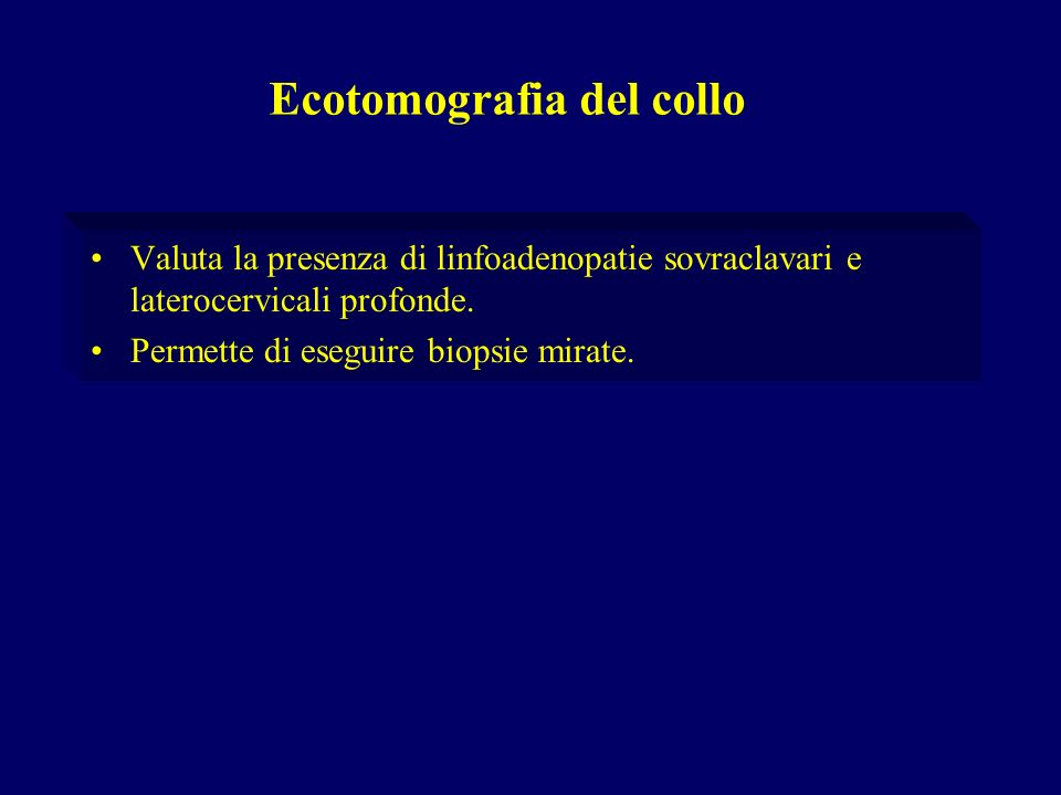 Valuta la presenza di linfoadenopatie sovraclavari e laterocervicali profonde. Permette di eseguire biopsie mirate. Ecotomografia del collo