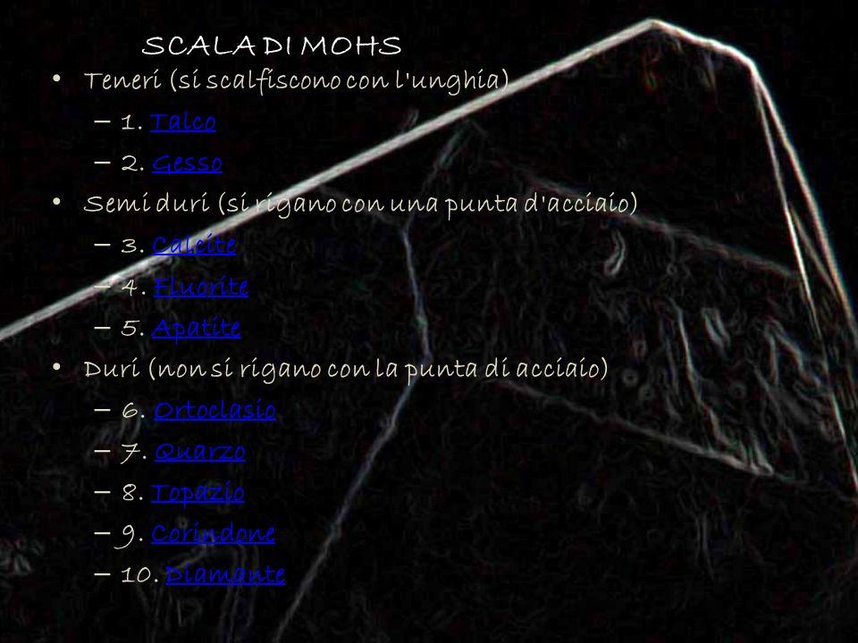 SCALA DI MOHS Teneri (si scalfiscono con l'unghia) – 1. TalcoTalco – 2. GessoGesso Semi duri (si rigano con una punta d'acciaio) – 3. CalciteCalcite –