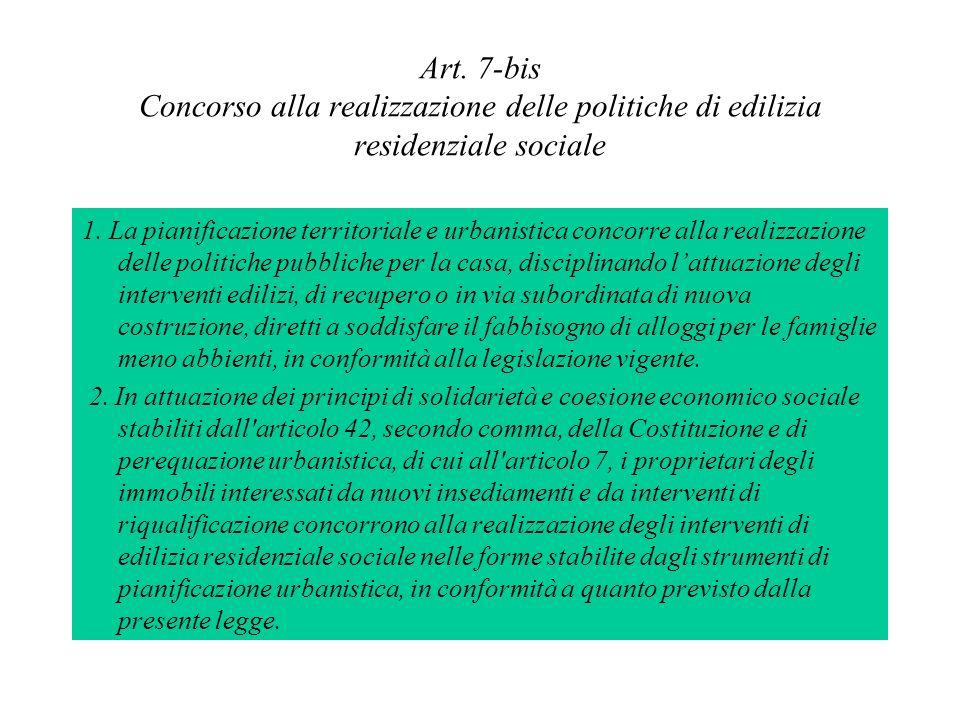 Art. 7-bis Concorso alla realizzazione delle politiche di edilizia residenziale sociale 1. La pianificazione territoriale e urbanistica concorre alla