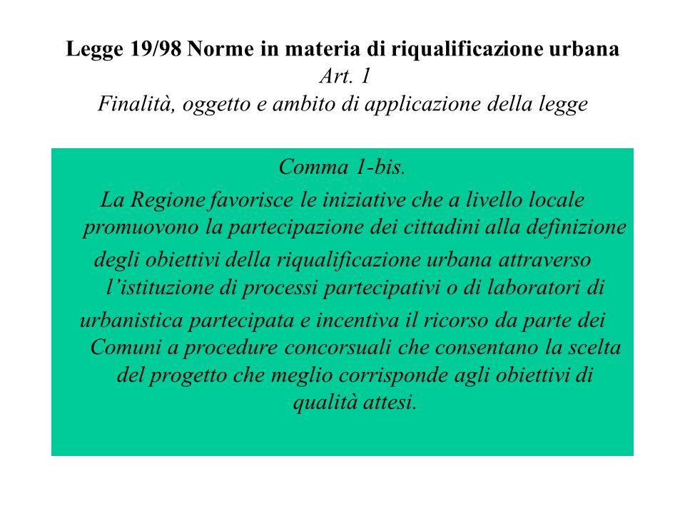Legge 19/98 Norme in materia di riqualificazione urbana Art. 1 Finalità, oggetto e ambito di applicazione della legge Comma 1-bis. La Regione favorisc