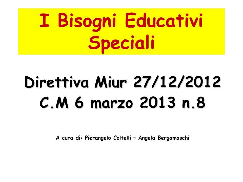 I Bisogni Educativi Speciali Direttiva Miur 27/12/2012 C.M 6 marzo 2013 n.8 A cura di: Pierangelo Coltelli – Angela Bergamaschi