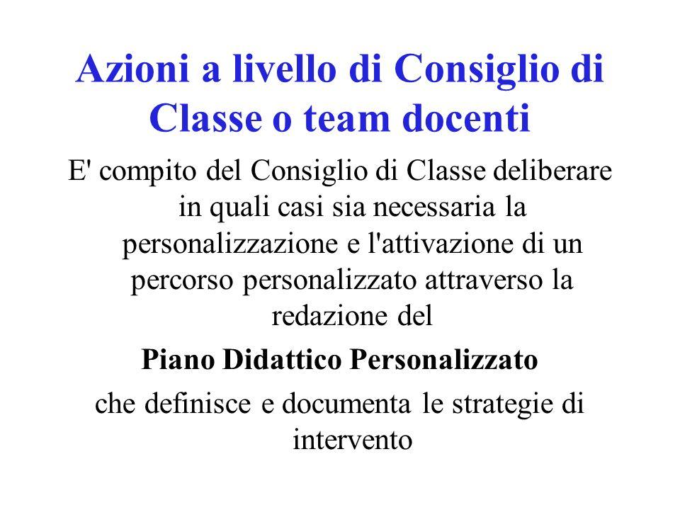 Azioni a livello di Consiglio di Classe o team docenti E' compito del Consiglio di Classe deliberare in quali casi sia necessaria la personalizzazione