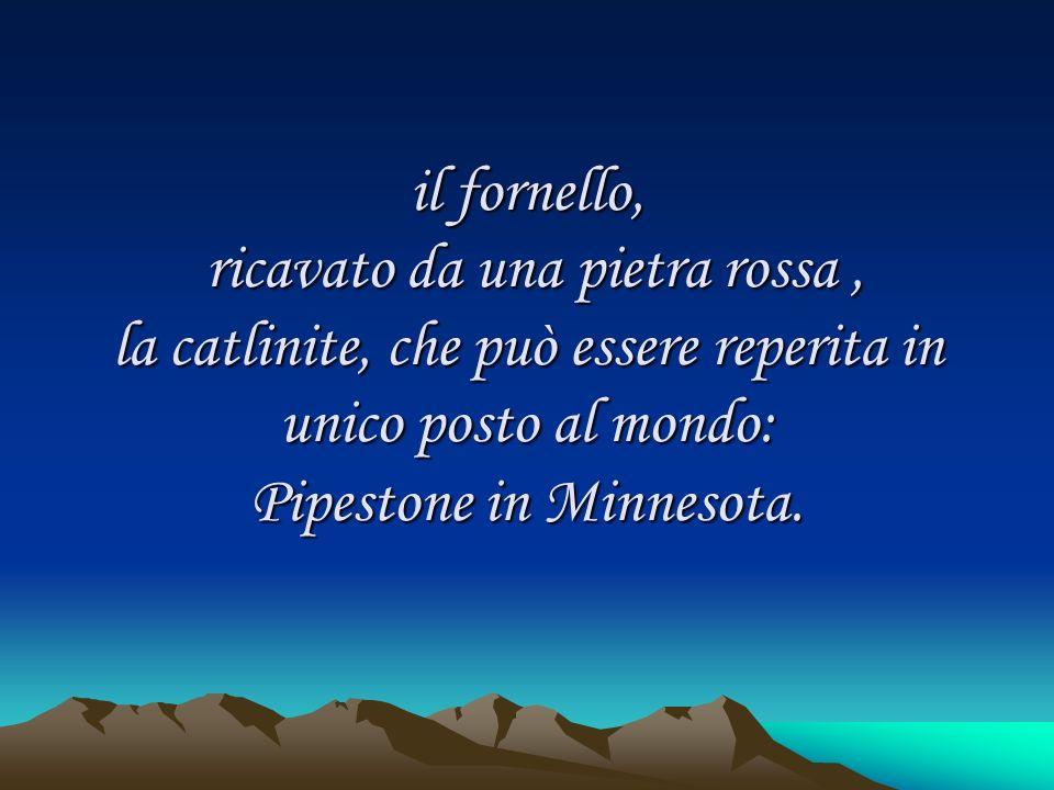 il fornello, ricavato da una pietra rossa, la catlinite, che può essere reperita in unico posto al mondo: Pipestone in Minnesota.