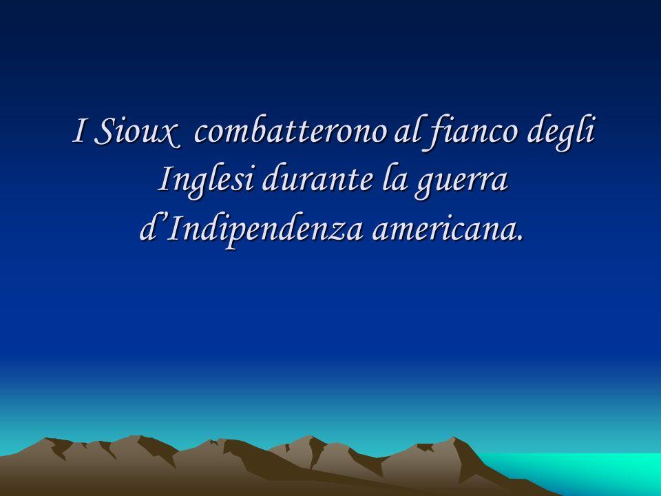 I Sioux combatterono al fianco degli Inglesi durante la guerra dIndipendenza americana.
