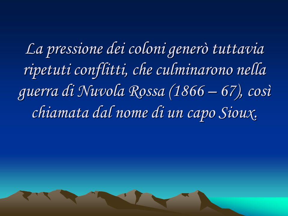 La pressione dei coloni generò tuttavia ripetuti conflitti, che culminarono nella guerra di Nuvola Rossa (1866 – 67), così chiamata dal nome di un cap