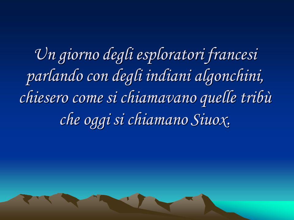 Un giorno degli esploratori francesi parlando con degli indiani algonchini, chiesero come si chiamavano quelle tribù che oggi si chiamano Siuox.
