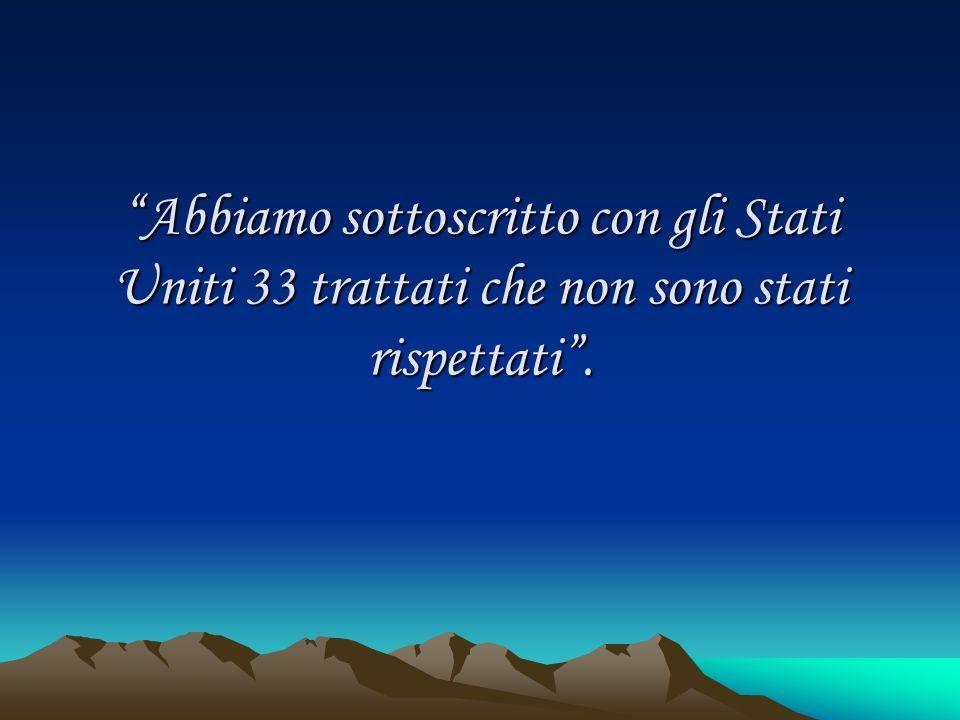 Abbiamo sottoscritto con gli Stati Uniti 33 trattati che non sono stati rispettati.