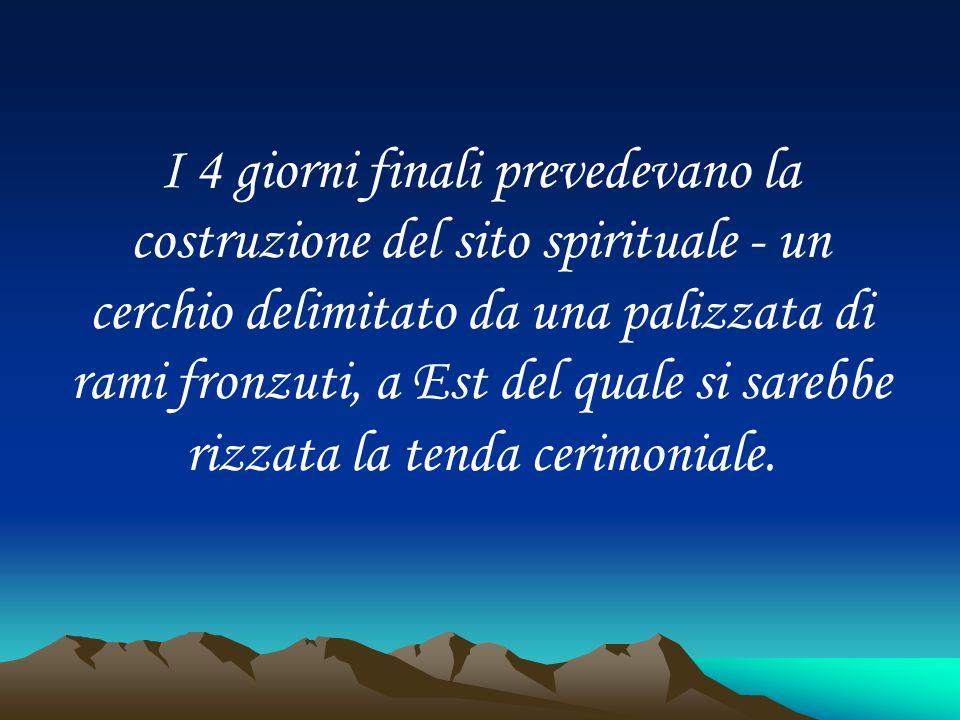 I 4 giorni finali prevedevano la costruzione del sito spirituale - un cerchio delimitato da una palizzata di rami fronzuti, a Est del quale si sarebbe