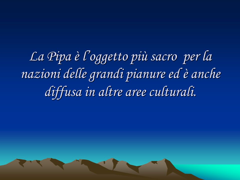 La Pipa è loggetto più sacro per la nazioni delle grandi pianure ed è anche diffusa in altre aree culturali.