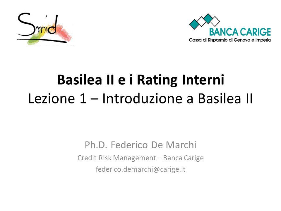 Basilea II e i Rating Interni Lezione 1 – Introduzione a Basilea II Ph.D. Federico De Marchi Credit Risk Management – Banca Carige federico.demarchi@c