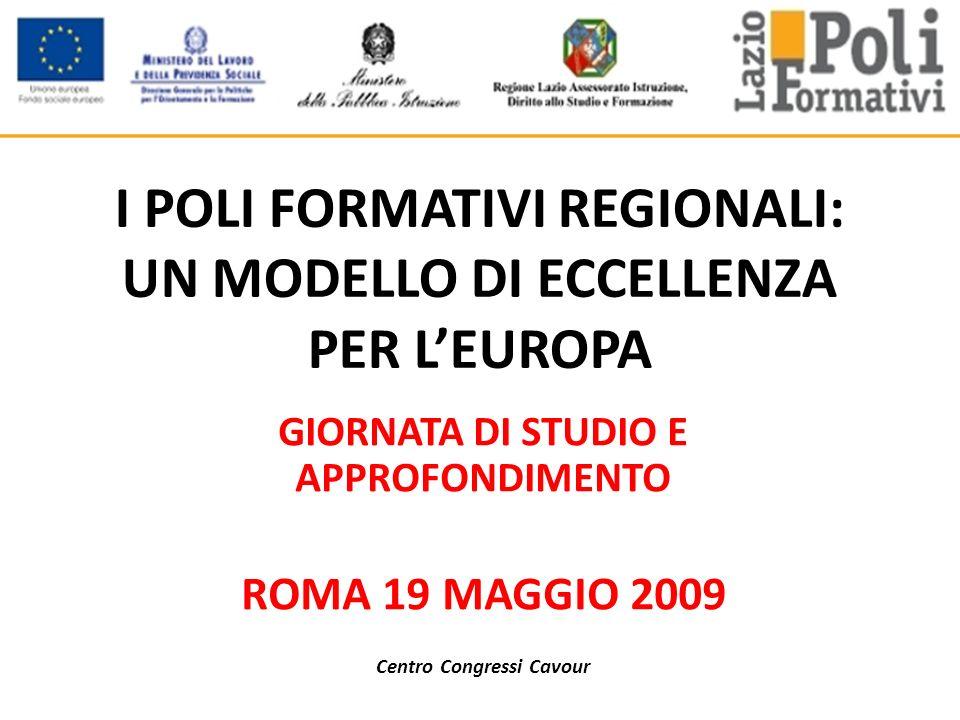 I POLI FORMATIVI REGIONALI: UN MODELLO DI ECCELLENZA PER LEUROPA GIORNATA DI STUDIO E APPROFONDIMENTO ROMA 19 MAGGIO 2009 Centro Congressi Cavour