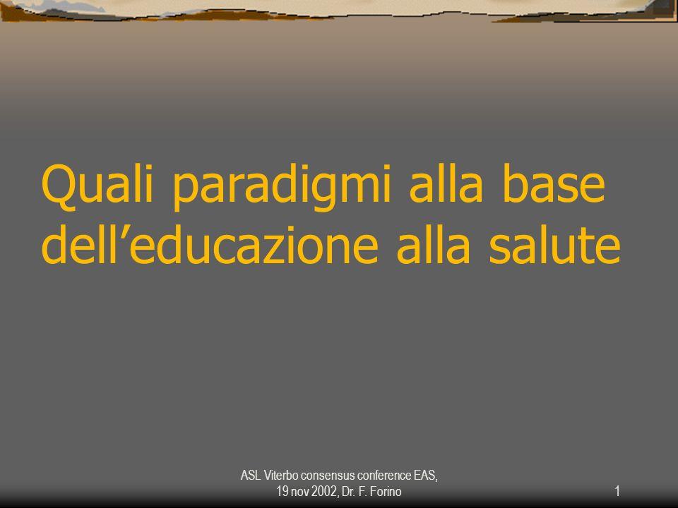 ASL Viterbo consensus conference EAS, 19 nov 2002, Dr. F. Forino1 Quali paradigmi alla base delleducazione alla salute