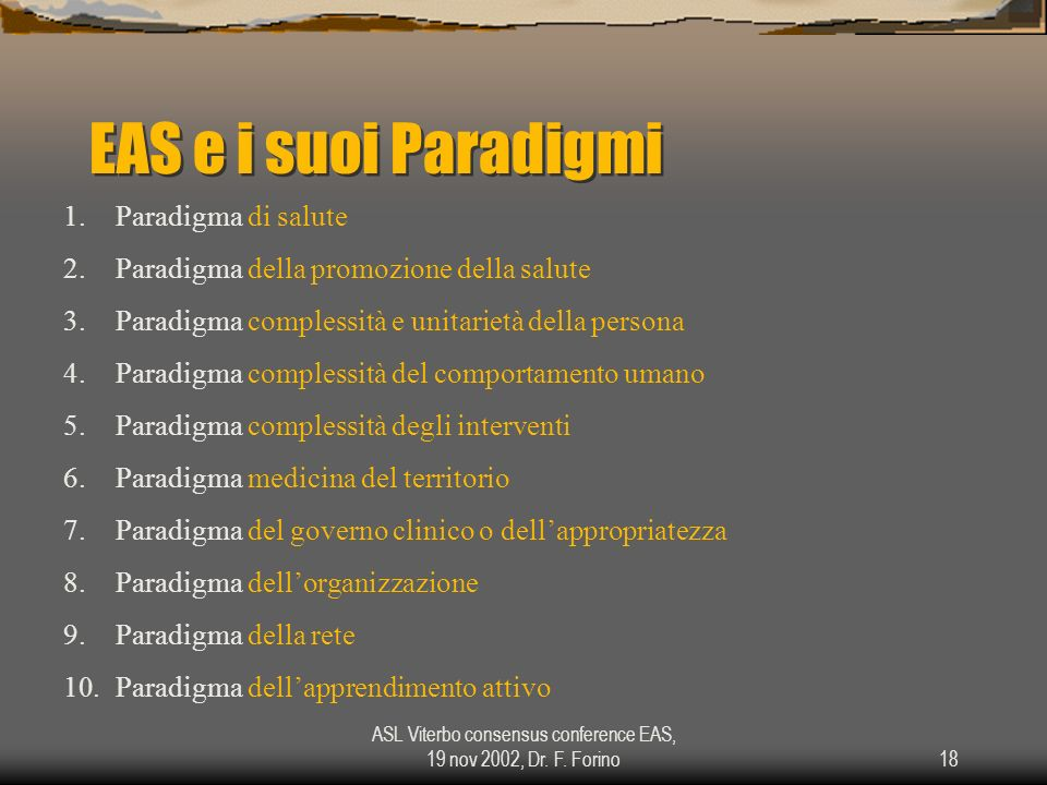 ASL Viterbo consensus conference EAS, 19 nov 2002, Dr. F. Forino18 EAS e i suoi Paradigmi 1.Paradigma di salute 2.Paradigma della promozione della sal