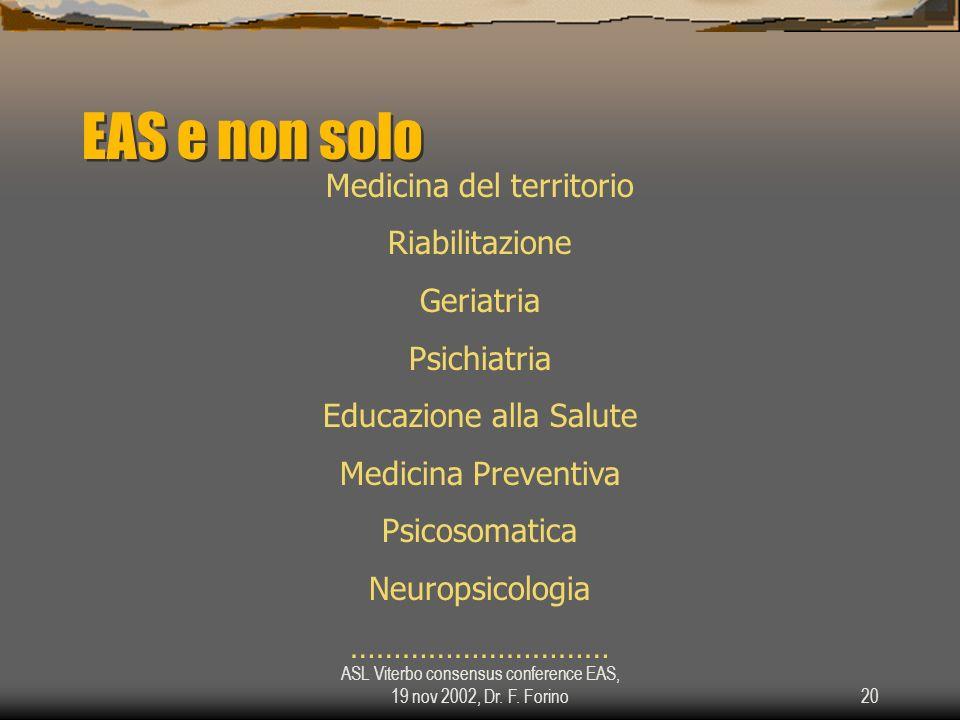 ASL Viterbo consensus conference EAS, 19 nov 2002, Dr. F. Forino20 EAS e non solo Medicina del territorio Riabilitazione Geriatria Psichiatria Educazi