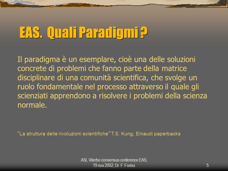 ASL Viterbo consensus conference EAS, 19 nov 2002, Dr. F. Forino5 EAS. Quali Paradigmi ? Il paradigma è un esemplare, cioè una delle soluzioni concret