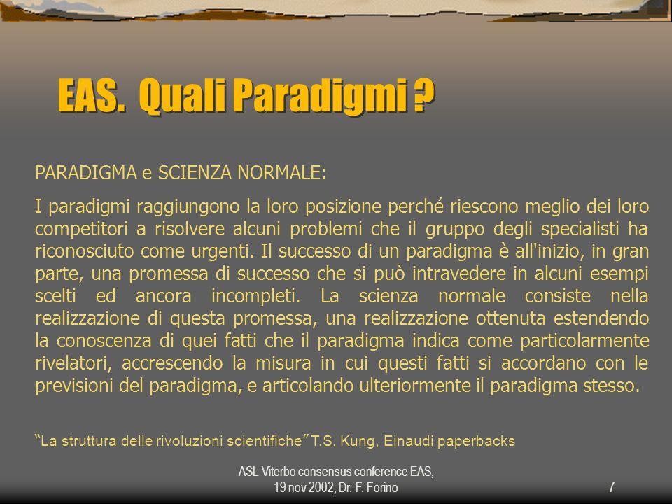 ASL Viterbo consensus conference EAS, 19 nov 2002, Dr. F. Forino7 EAS. Quali Paradigmi ? PARADIGMA e SCIENZA NORMALE: I paradigmi raggiungono la loro