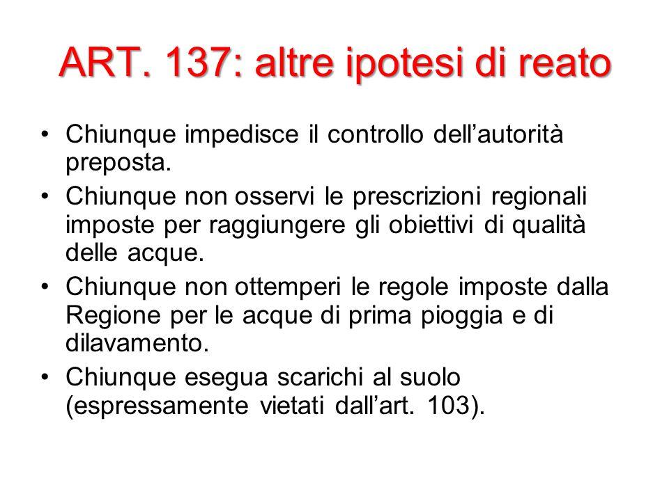 ART. 137: altre ipotesi di reato Chiunque impedisce il controllo dellautorità preposta. Chiunque non osservi le prescrizioni regionali imposte per rag