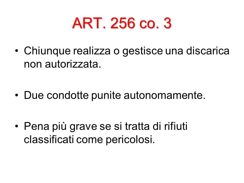 ART. 256 co. 3 Chiunque realizza o gestisce una discarica non autorizzata. Due condotte punite autonomamente. Pena più grave se si tratta di rifiuti c