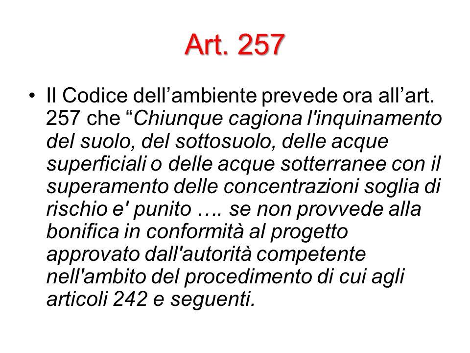 Art. 257 Il Codice dellambiente prevede ora allart. 257 che Chiunque cagiona l'inquinamento del suolo, del sottosuolo, delle acque superficiali o dell