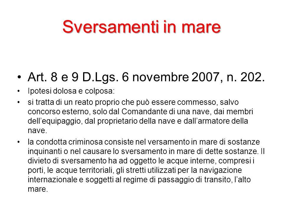 Sversamenti in mare Art. 8 e 9 D.Lgs. 6 novembre 2007, n. 202. Ipotesi dolosa e colposa: si tratta di un reato proprio che può essere commesso, salvo