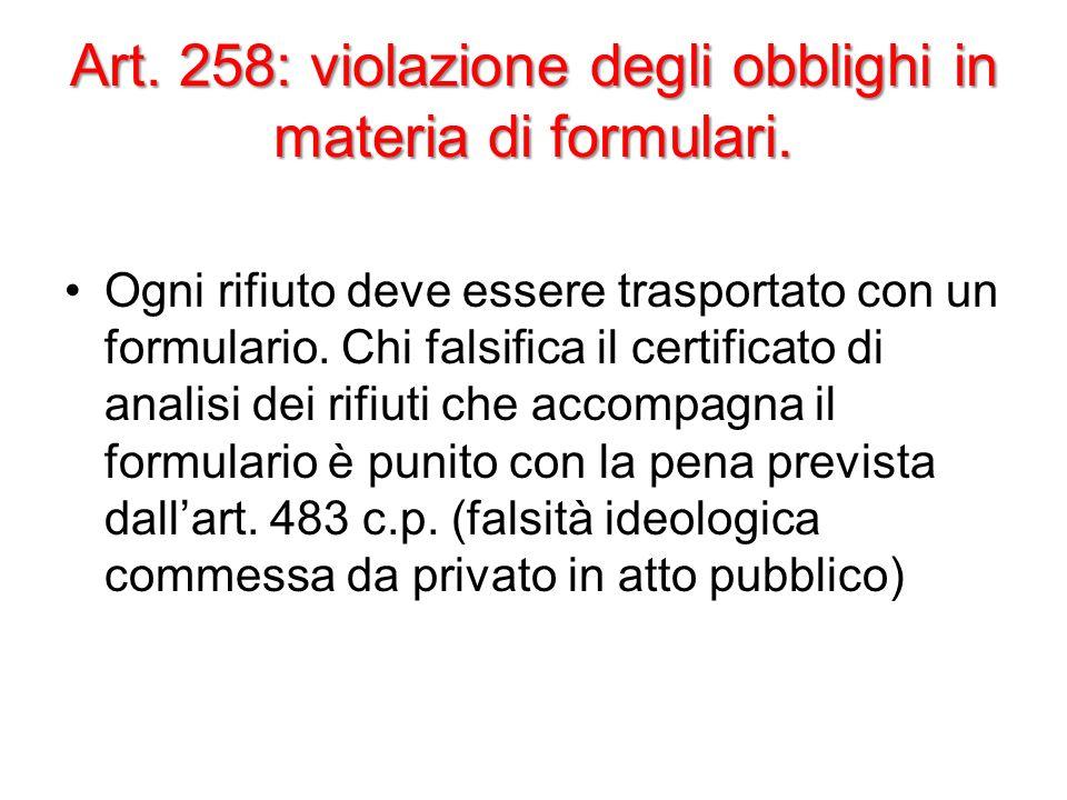 Art. 258: violazione degli obblighi in materia di formulari. Ogni rifiuto deve essere trasportato con un formulario. Chi falsifica il certificato di a