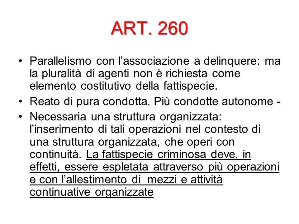 ART. 260 Parallelismo con lassociazione a delinquere: ma la pluralità di agenti non è richiesta come elemento costitutivo della fattispecie. Reato di
