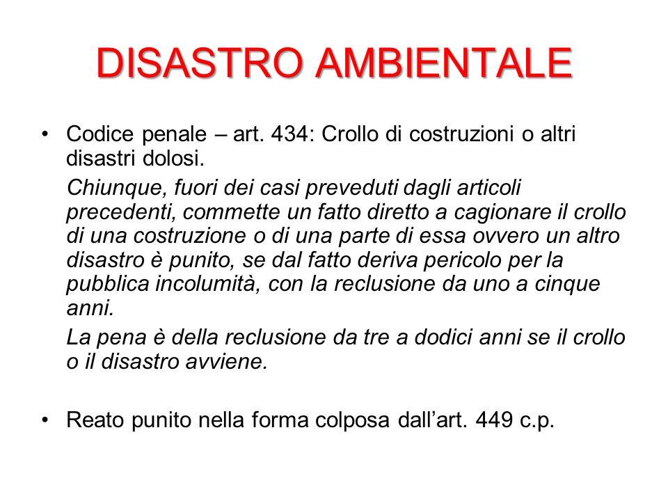DISASTRO AMBIENTALE Codice penale – art. 434: Crollo di costruzioni o altri disastri dolosi. Chiunque, fuori dei casi preveduti dagli articoli precede