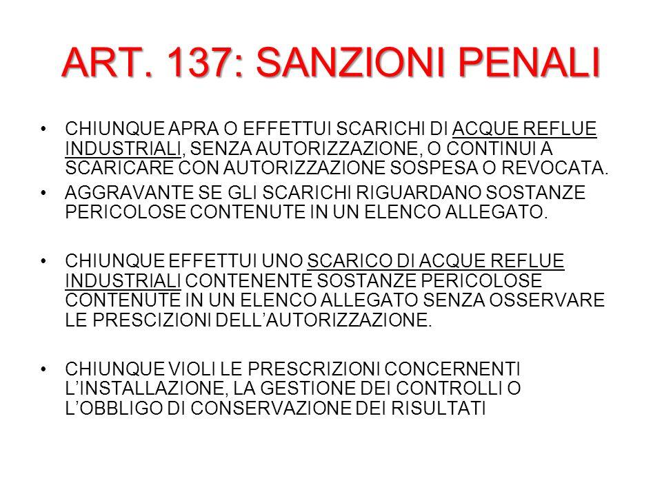 ART. 137: SANZIONI PENALI CHIUNQUE APRA O EFFETTUI SCARICHI DI ACQUE REFLUE INDUSTRIALI, SENZA AUTORIZZAZIONE, O CONTINUI A SCARICARE CON AUTORIZZAZIO