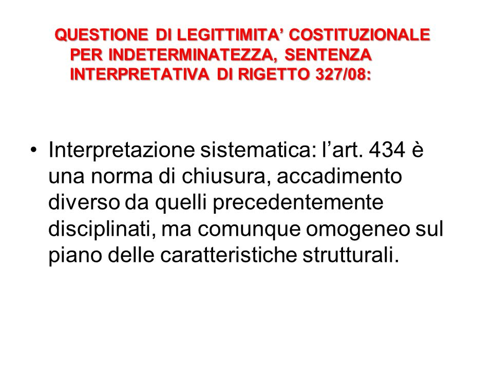 QUESTIONE DI LEGITTIMITA COSTITUZIONALE PER INDETERMINATEZZA, SENTENZA INTERPRETATIVA DI RIGETTO 327/08: Interpretazione sistematica: lart. 434 è una