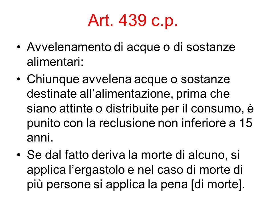 Art. 439 c.p. Avvelenamento di acque o di sostanze alimentari: Chiunque avvelena acque o sostanze destinate allalimentazione, prima che siano attinte