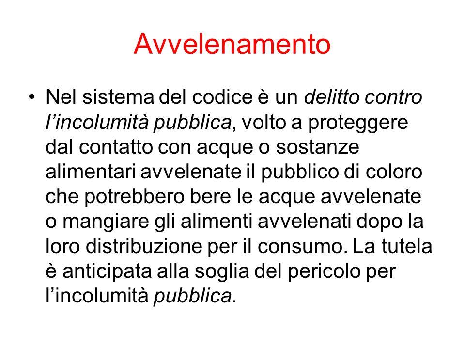Avvelenamento Nel sistema del codice è un delitto contro lincolumità pubblica, volto a proteggere dal contatto con acque o sostanze alimentari avvelen