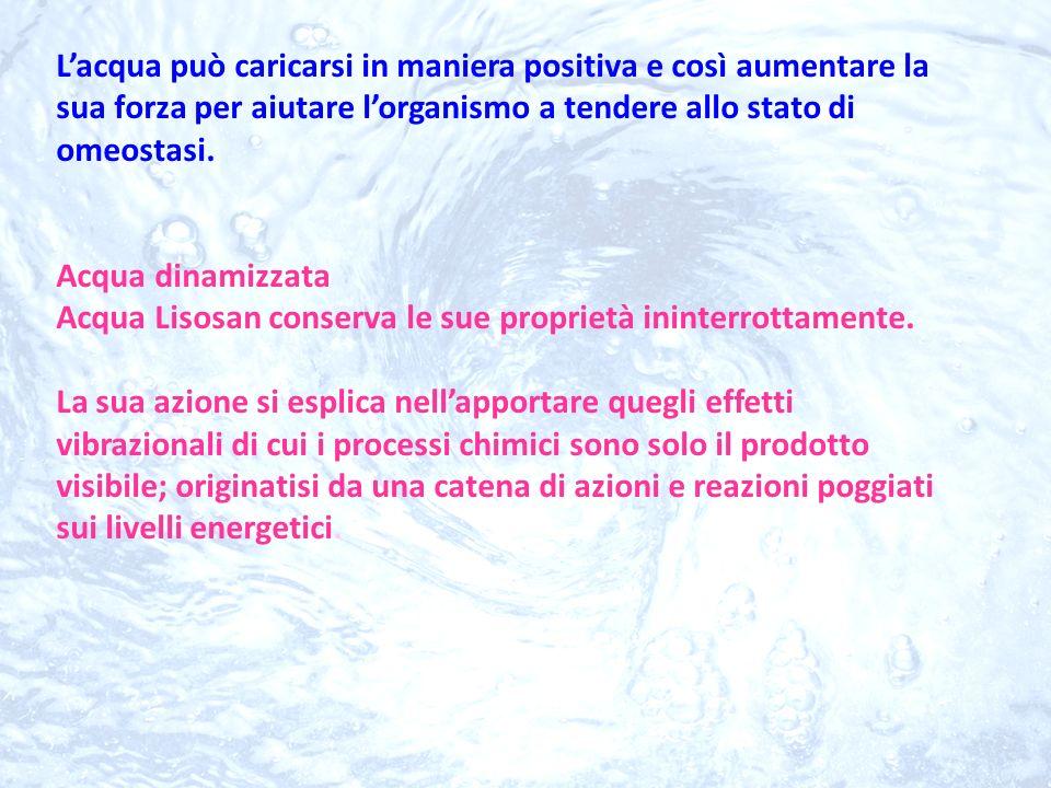 Lacqua può caricarsi in maniera positiva e così aumentare la sua forza per aiutare lorganismo a tendere allo stato di omeostasi. Acqua dinamizzata Acq
