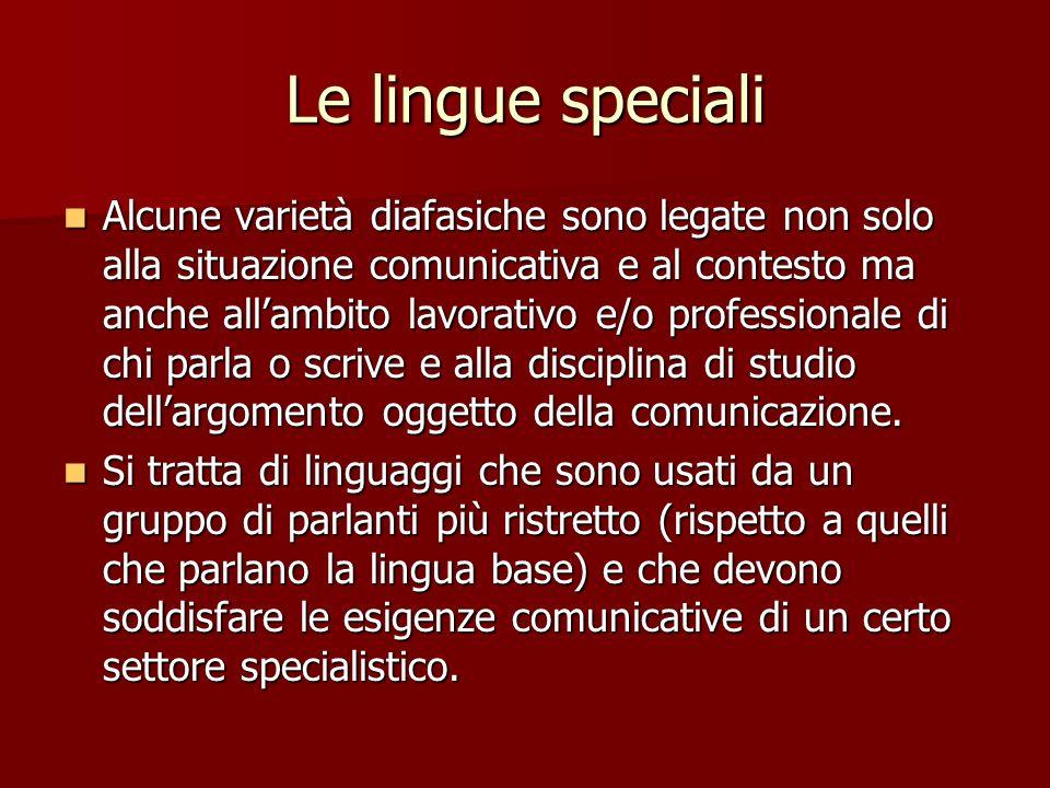 Le lingue speciali Alcune varietà diafasiche sono legate non solo alla situazione comunicativa e al contesto ma anche allambito lavorativo e/o profess