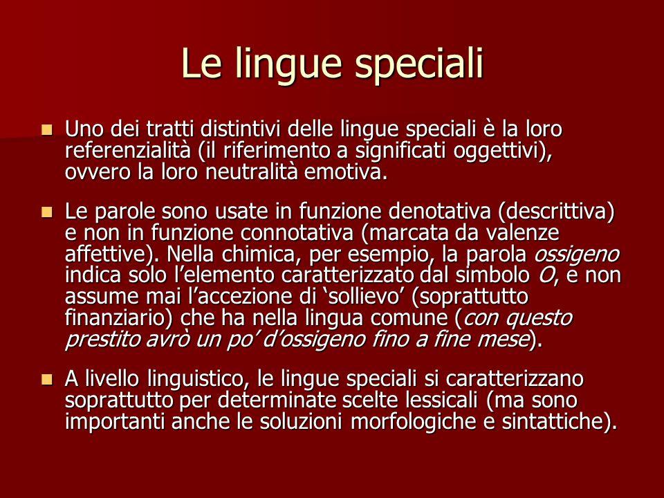 Le lingue speciali Uno dei tratti distintivi delle lingue speciali è la loro referenzialità (il riferimento a significati oggettivi), ovvero la loro n