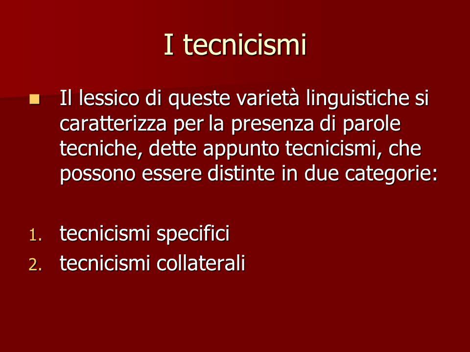 I tecnicismi Il lessico di queste varietà linguistiche si caratterizza per la presenza di parole tecniche, dette appunto tecnicismi, che possono esser