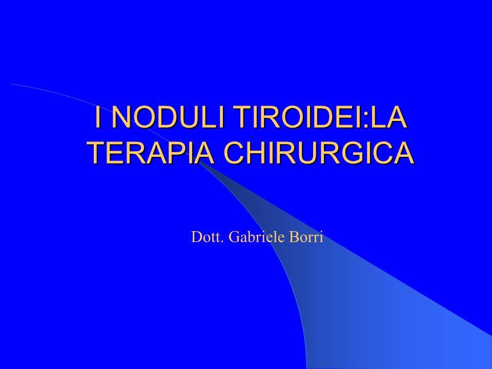 I NODULI TIROIDEI:LA TERAPIA CHIRURGICA Dott. Gabriele Borri
