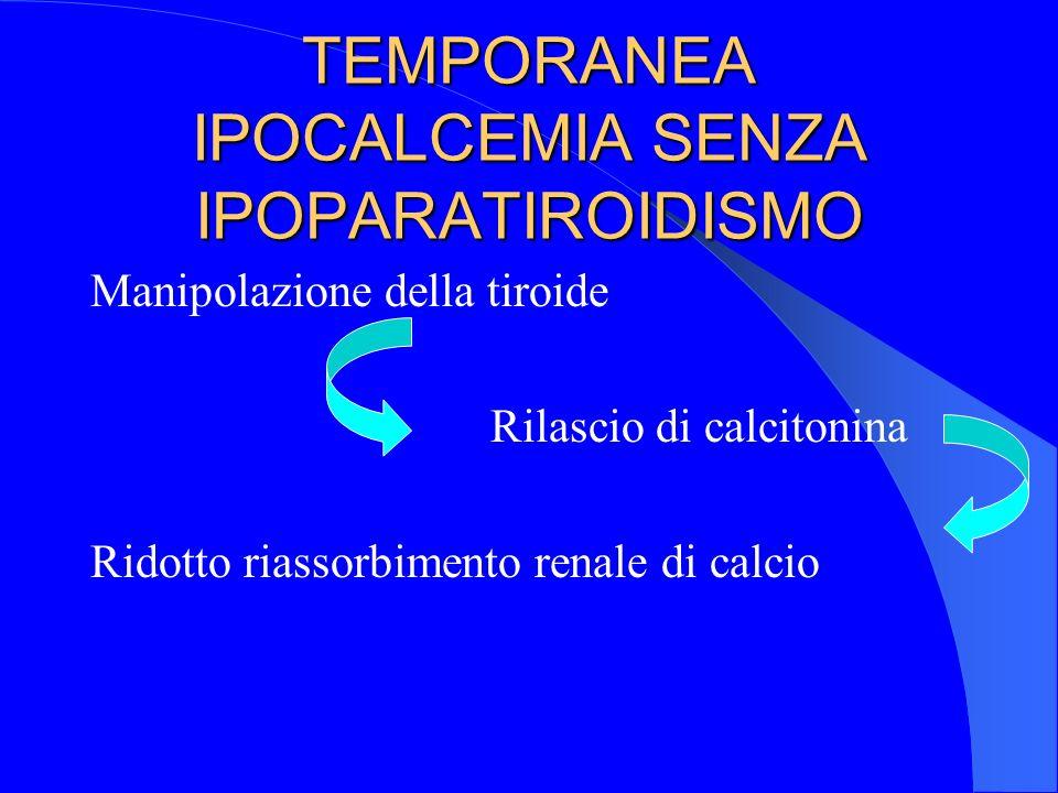 TEMPORANEA IPOCALCEMIA SENZA IPOPARATIROIDISMO Manipolazione della tiroide Rilascio di calcitonina Ridotto riassorbimento renale di calcio