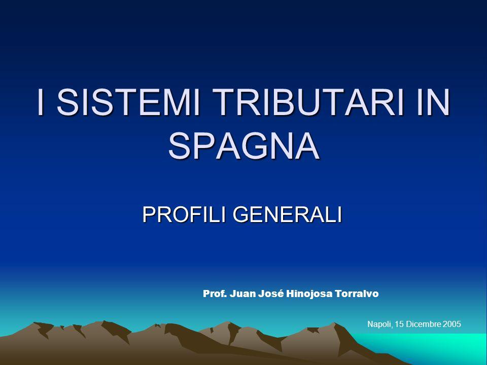 I SISTEMI TRIBUTARI IN SPAGNA PROFILI GENERALI Prof. Juan José Hinojosa Torralvo Napoli, 15 Dicembre 2005