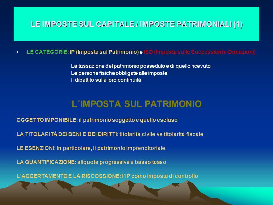 LE IMPOSTE SUL CAPITALE / IMPOSTE PATRIMONIALI (1) LE CATEGORIE: IP (Imposta sul Patrimonio) e ISD (Imposta sulle Successioni e Donazioni) La tassazio