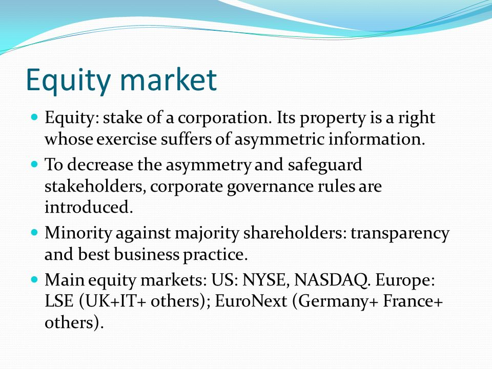 Equity market Equity: stake of a corporation. Its property is a right whose exercise suffers of asymmetric information. To decrease the asymmetry and