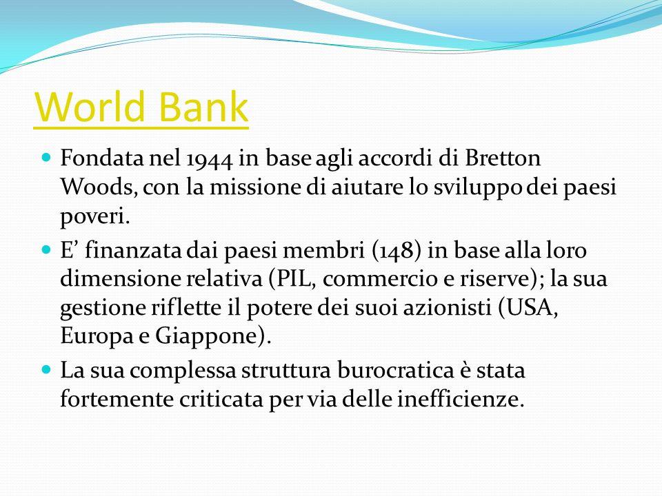 World Bank Fondata nel 1944 in base agli accordi di Bretton Woods, con la missione di aiutare lo sviluppo dei paesi poveri. E finanzata dai paesi memb