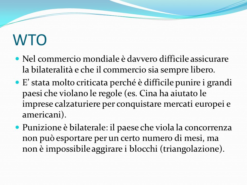WTO Nel commercio mondiale è davvero difficile assicurare la bilateralità e che il commercio sia sempre libero. E stata molto criticata perché è diffi