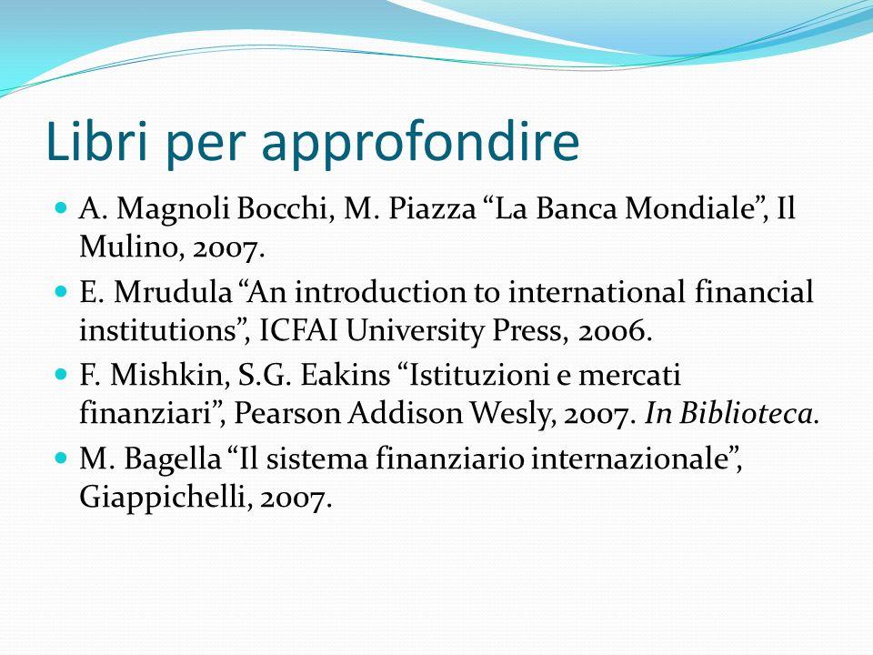 Libri per approfondire A. Magnoli Bocchi, M. Piazza La Banca Mondiale, Il Mulino, 2007. E. Mrudula An introduction to international financial institut