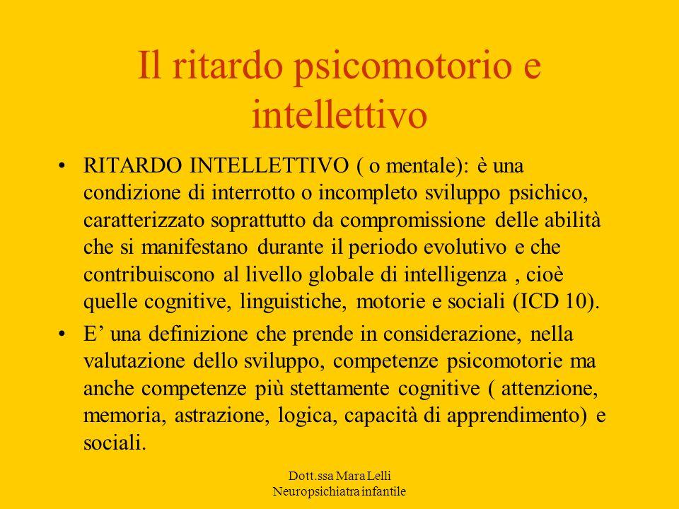 Dott.ssa Mara Lelli Neuropsichiatra infantile Il ritardo psicomotorio e intellettivo RITARDO INTELLETTIVO ( o mentale): è una condizione di interrotto