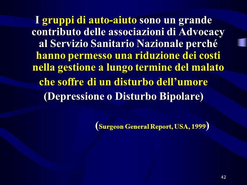 42 I gruppi di auto-aiuto sono un grande contributo delle associazioni di Advocacy al Servizio Sanitario Nazionale perché hanno permesso una riduzione dei costi nella gestione a lungo termine del malato che soffre di un disturbo dellumore (Depressione o Disturbo Bipolare) ( Surgeon General Report, USA, 1999 )
