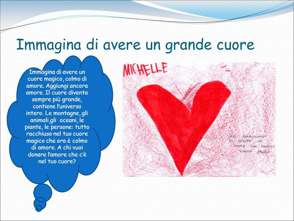 Immagina di avere un grande cuore Immagina di avere un cuore magico, colmo di amore. Aggiungi ancora amore. Il cuore diventa sempre più grande, contie