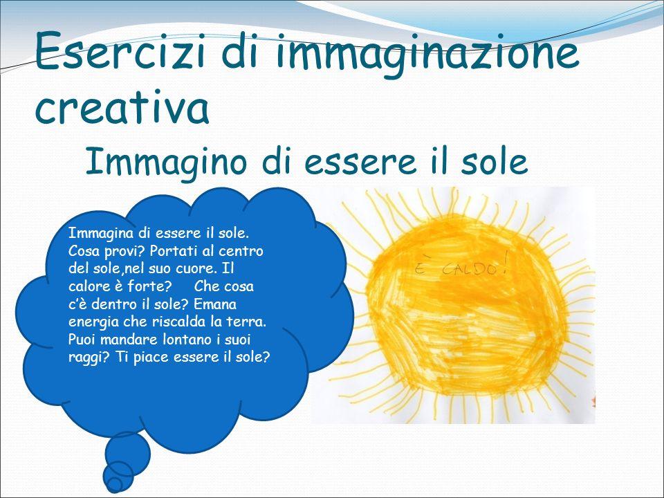 Esercizi di immaginazione creativa Immagino di essere il sole Immagina di essere il sole. Cosa provi? Portati al centro del sole,nel suo cuore. Il cal