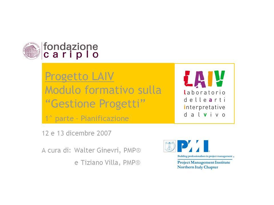 12 e 13 dicembre 2007 A cura di: Walter Ginevri, PMP® e Tiziano Villa, PMP® Progetto LAIV Modulo formativo sulla Gestione Progetti 1^ parte - Pianific