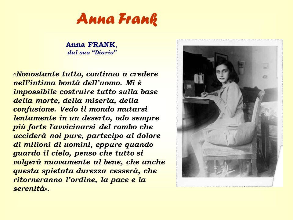 Anna FRANK, dal suo Diario «Nonostante tutto, continuo a credere nellintima bontà delluomo. Mi è impossibile costruire tutto sulla base della morte, d